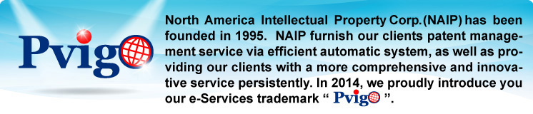 "North America Intellectual Property Corp. (NAIP) has been founded in 1995.  NAIP furnish our clients patent management service via efficient automatic system, as well as providing our clients with a more comprehensive and innovative service persistently. In 2014, we proudly introduce you our e-Services trademark ""PVIGO""."